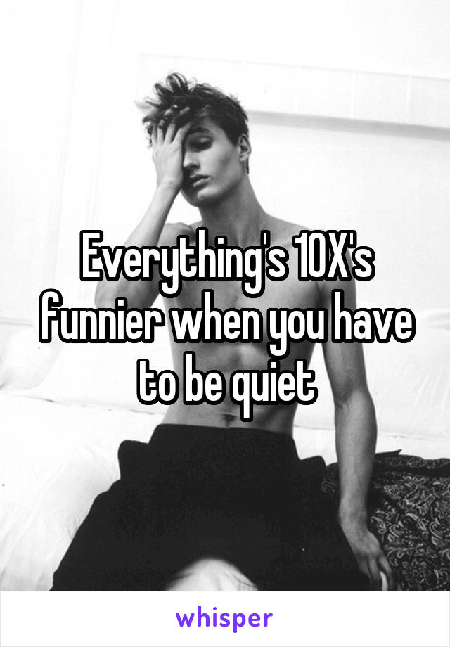 Everything's 10X's funnier when you have to be quiet