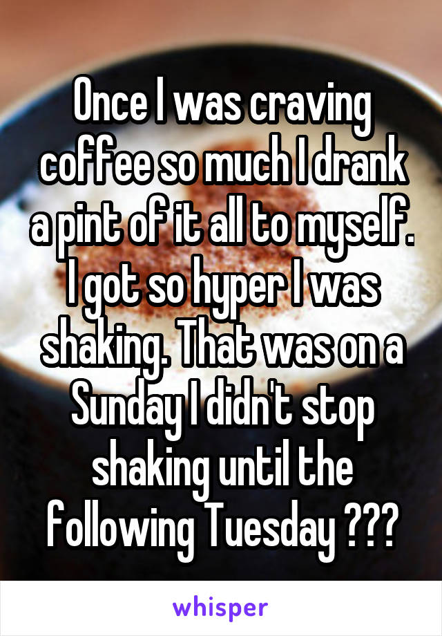 Once I was craving coffee so much I drank a pint of it all to myself. I got so hyper I was shaking. That was on a Sunday I didn't stop shaking until the following Tuesday 🤢☕️