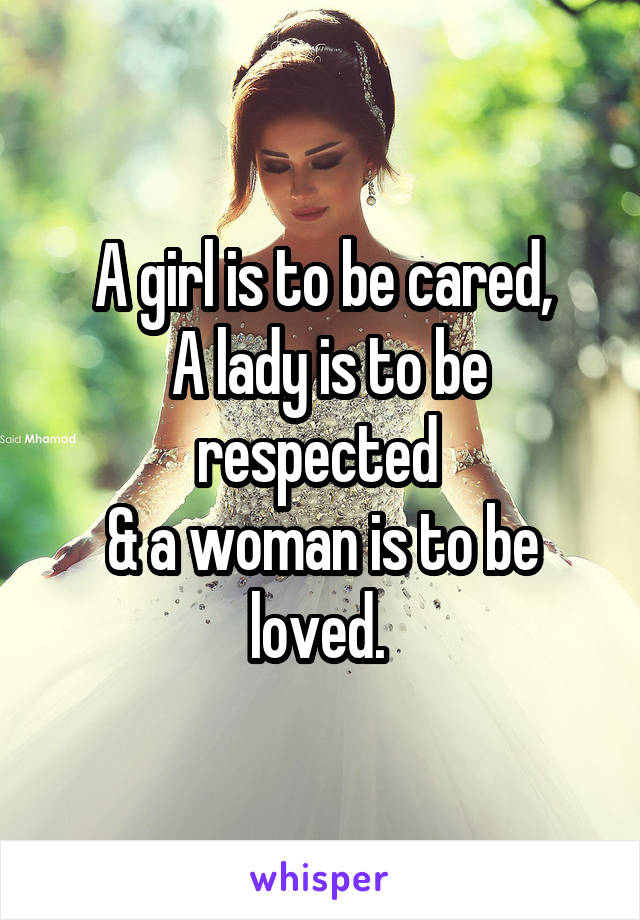 A girl is to be cared,  A lady is to be respected  & a woman is to be loved.