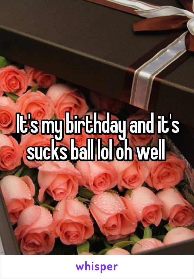 It's my birthday and it's sucks ball lol oh well