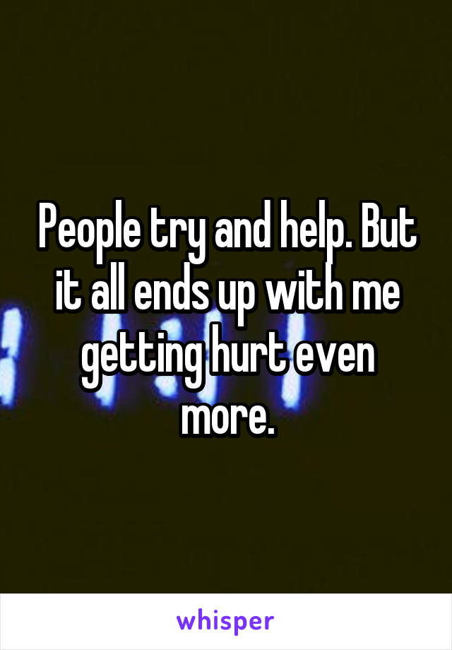 People try and help. But it all ends up with me getting hurt even more.