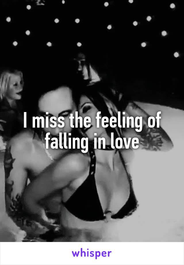 I miss the feeling of falling in love