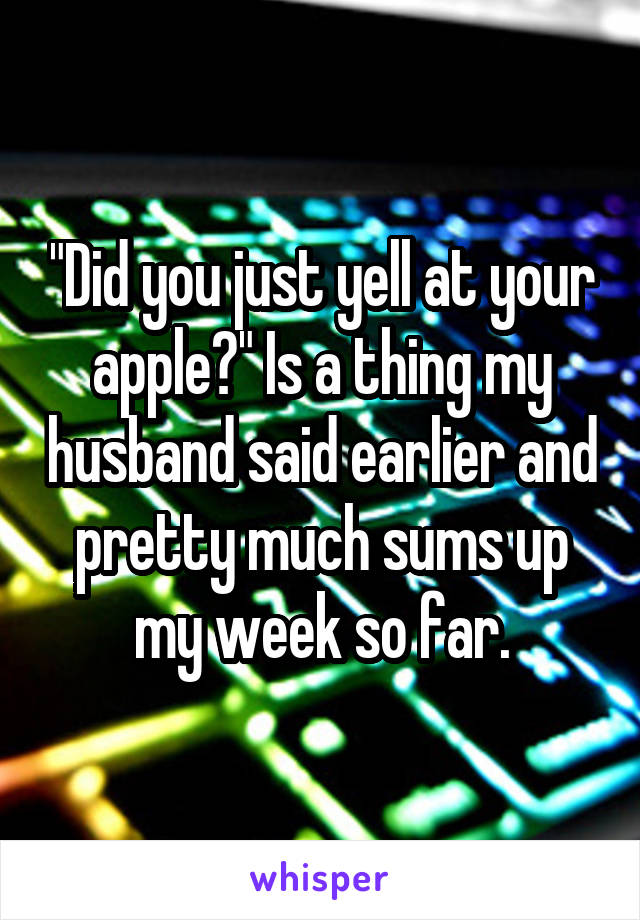 """Did you just yell at your apple?"" Is a thing my husband said earlier and pretty much sums up my week so far."
