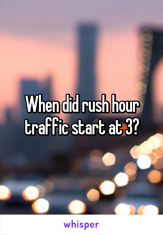 When did rush hour traffic start at 3?