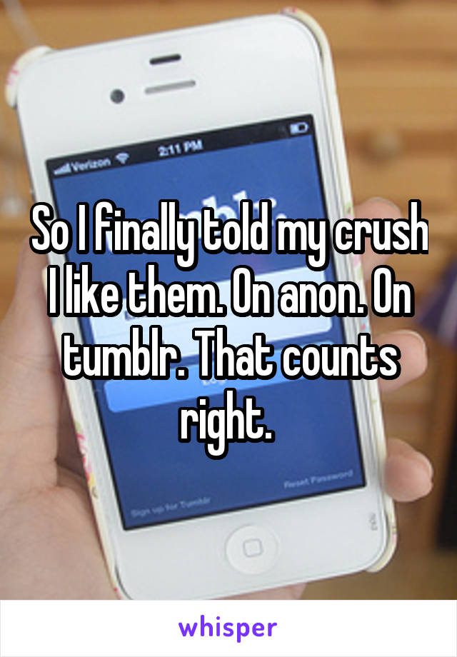 So I finally told my crush I like them. On anon. On tumblr. That counts right.