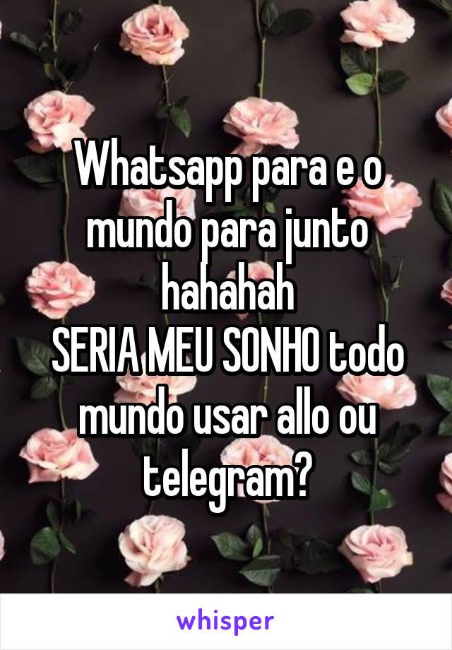 Whatsapp para e o mundo para junto hahahah SERIA MEU SONHO todo mundo usar allo ou telegram?