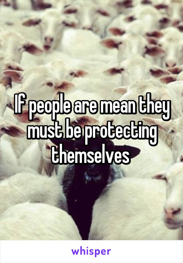 If people are mean they must be protecting themselves