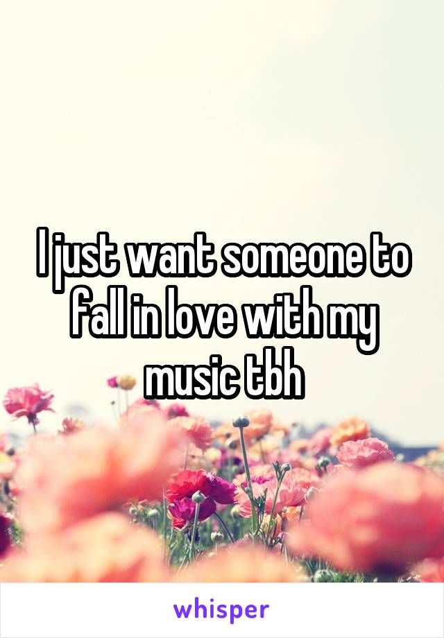 I just want someone to fall in love with my music tbh