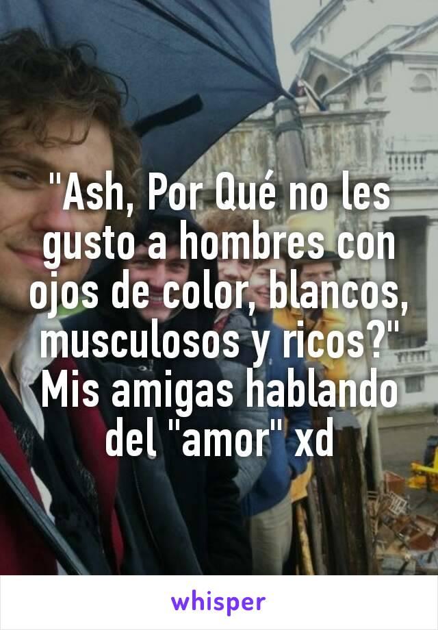 """""""Ash, Por Qué no les gusto a hombres con ojos de color, blancos, musculosos y ricos?"""" Mis amigas hablando del """"amor"""" xd"""