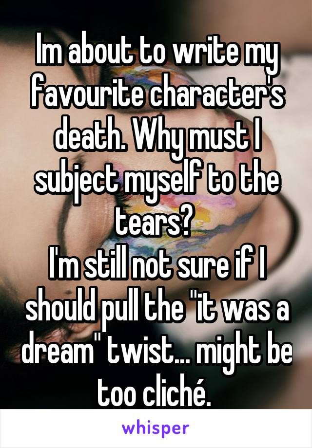 """Im about to write my favourite character's death. Why must I subject myself to the tears?  I'm still not sure if I should pull the """"it was a dream"""" twist... might be too cliché."""