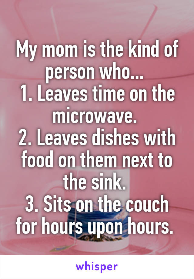 My mom is the kind of person who...  1. Leaves time on the microwave.  2. Leaves dishes with food on them next to the sink.  3. Sits on the couch for hours upon hours.