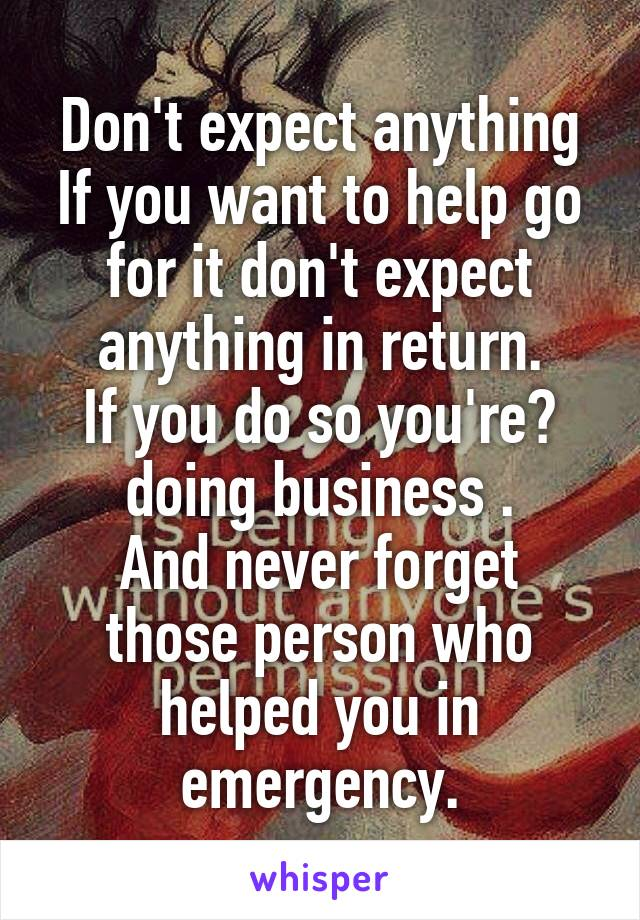 Don't expect anything If you want to help go for it don't expect anything in return. If you do so you're doing business . And never forget those person who helped you in emergency.