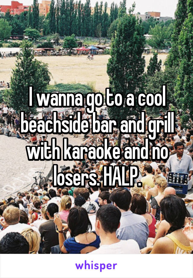 I wanna go to a cool beachside bar and grill with karaoke and no losers. HALP.
