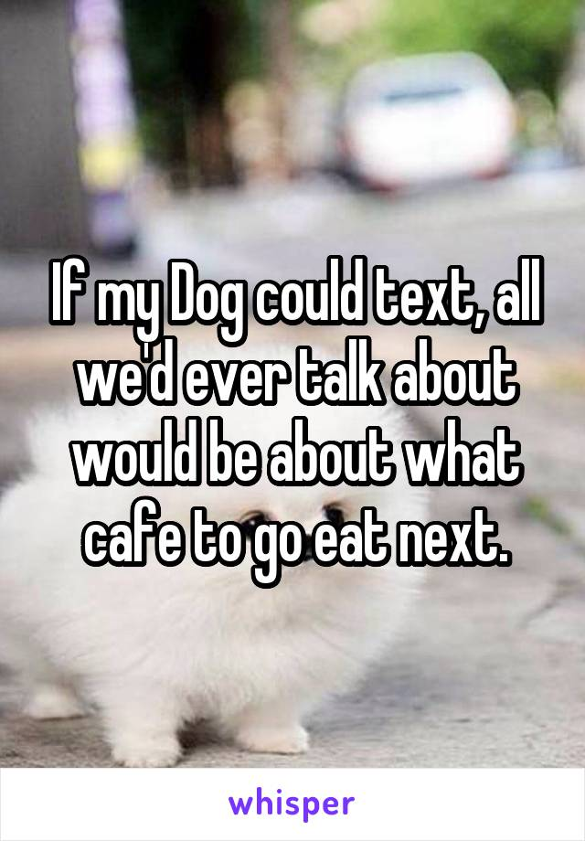 If my Dog could text, all we'd ever talk about would be about what cafe to go eat next.