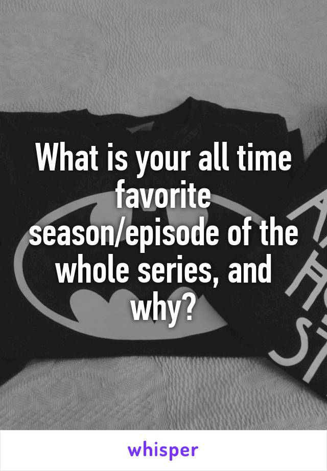 What is your all time favorite season/episode of the whole series, and why?