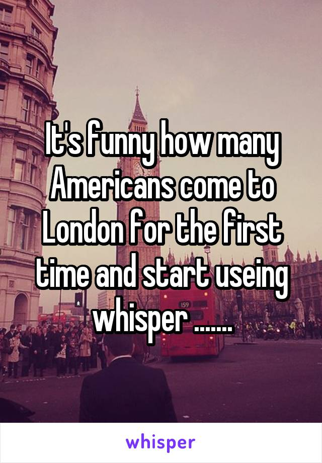 It's funny how many Americans come to London for the first time and start useing whisper .......