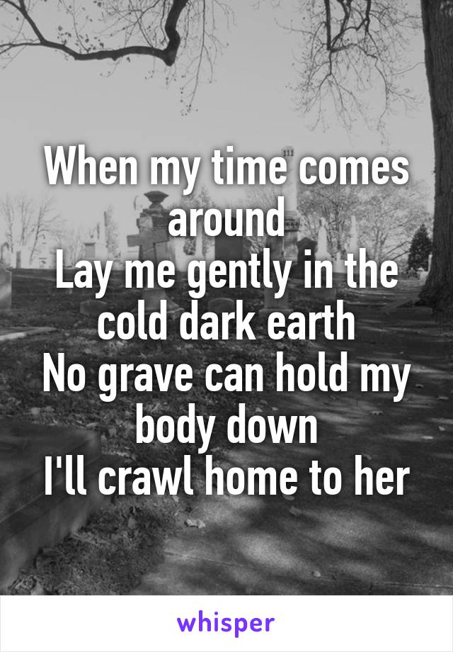 When my time comes around Lay me gently in the cold dark earth No grave can hold my body down I'll crawl home to her