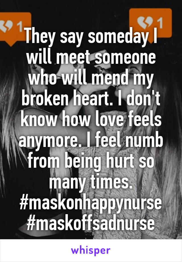 They say someday I will meet someone who will mend my broken heart. I don't know how love feels anymore. I feel numb from being hurt so many times. #maskonhappynurse #maskoffsadnurse