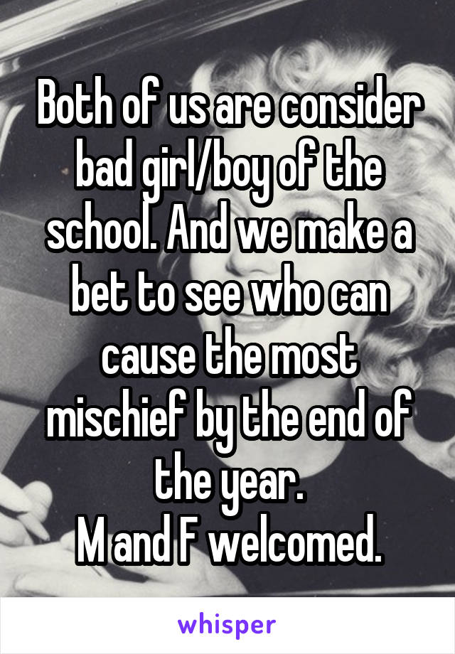 Both of us are consider bad girl/boy of the school. And we make a bet to see who can cause the most mischief by the end of the year. M and F welcomed.