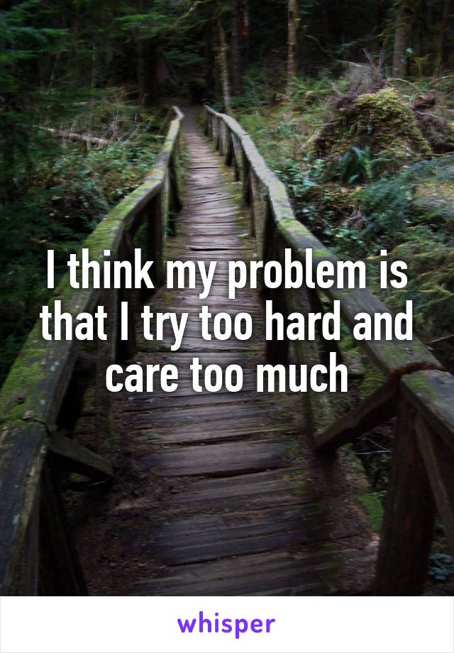 I think my problem is that I try too hard and care too much