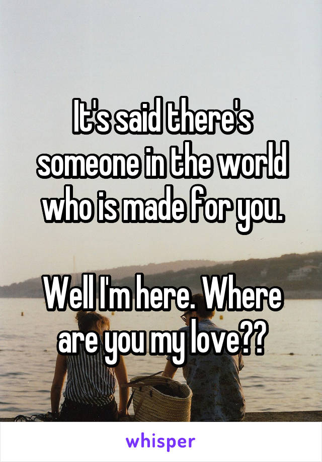 It's said there's someone in the world who is made for you.  Well I'm here. Where are you my love??