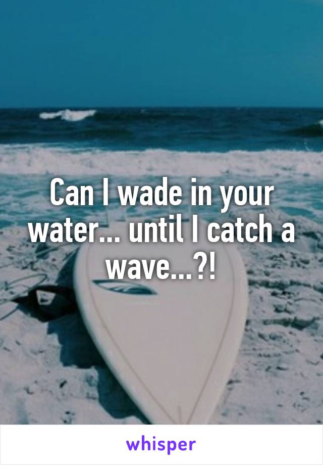 Can I wade in your water... until I catch a wave...?!