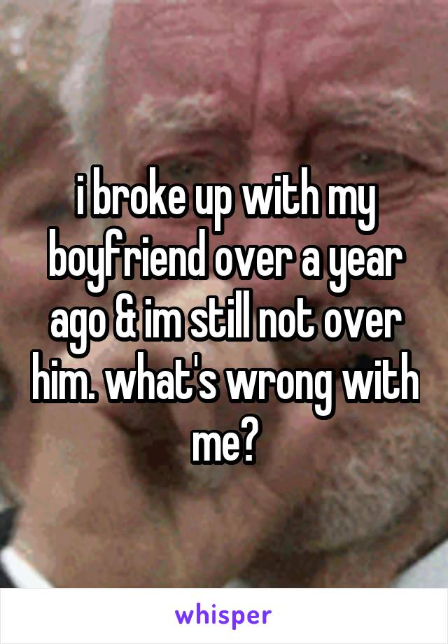 i broke up with my boyfriend over a year ago & im still not over him. what's wrong with me?