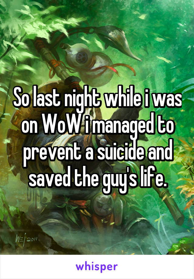 So last night while i was on WoW i managed to prevent a suicide and saved the guy's life.