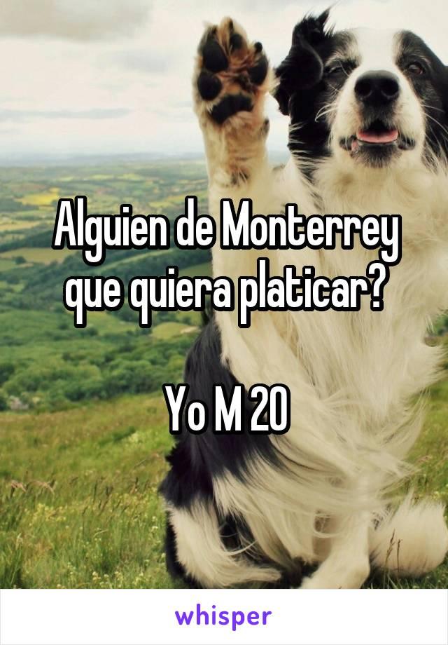 Alguien de Monterrey que quiera platicar?  Yo M 20