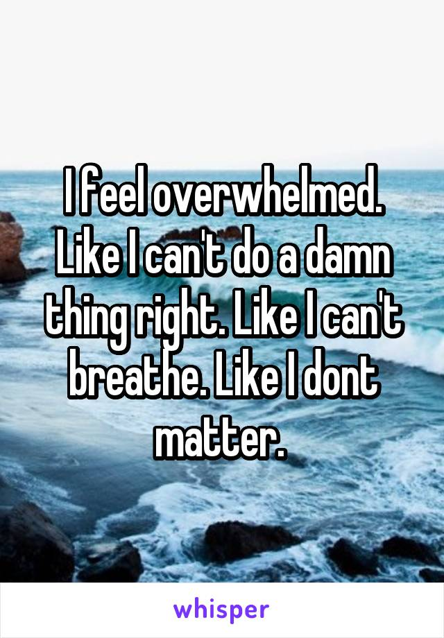 I feel overwhelmed. Like I can't do a damn thing right. Like I can't breathe. Like I dont matter.