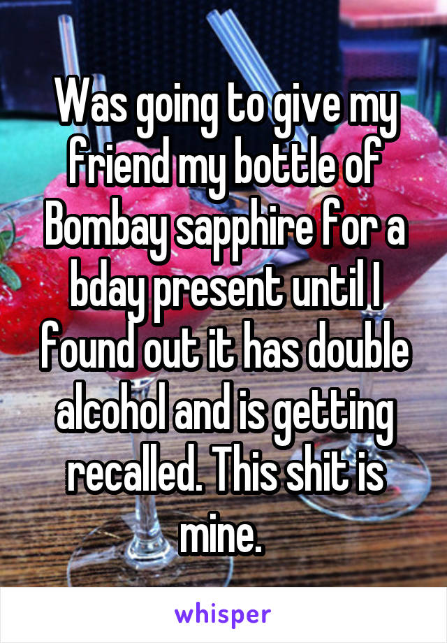 Was going to give my friend my bottle of Bombay sapphire for a bday present until I found out it has double alcohol and is getting recalled. This shit is mine.