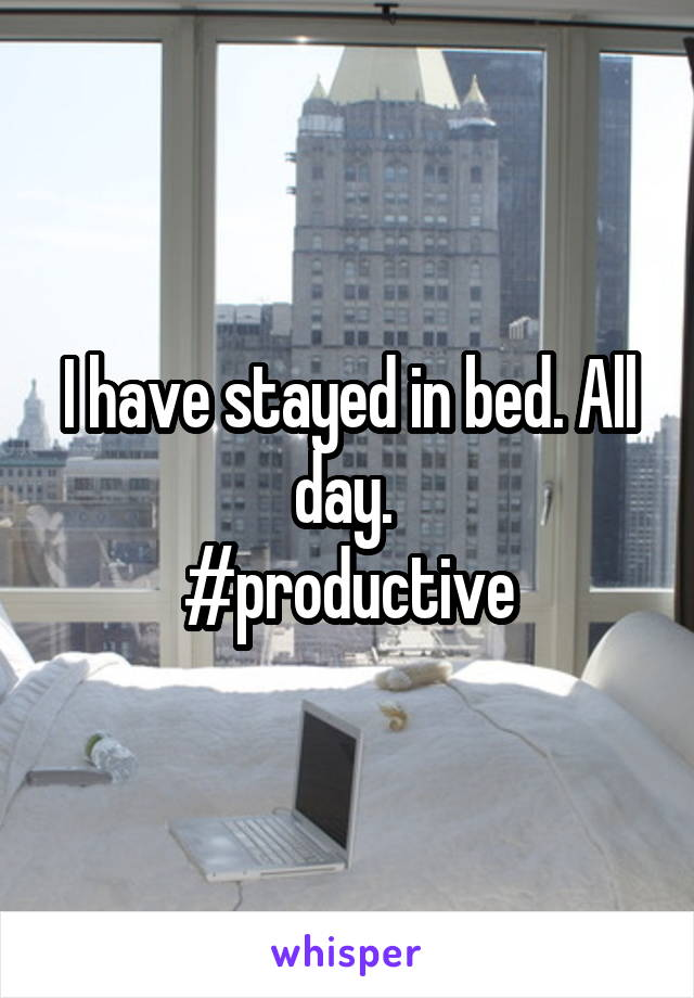 I have stayed in bed. All day.  #productive