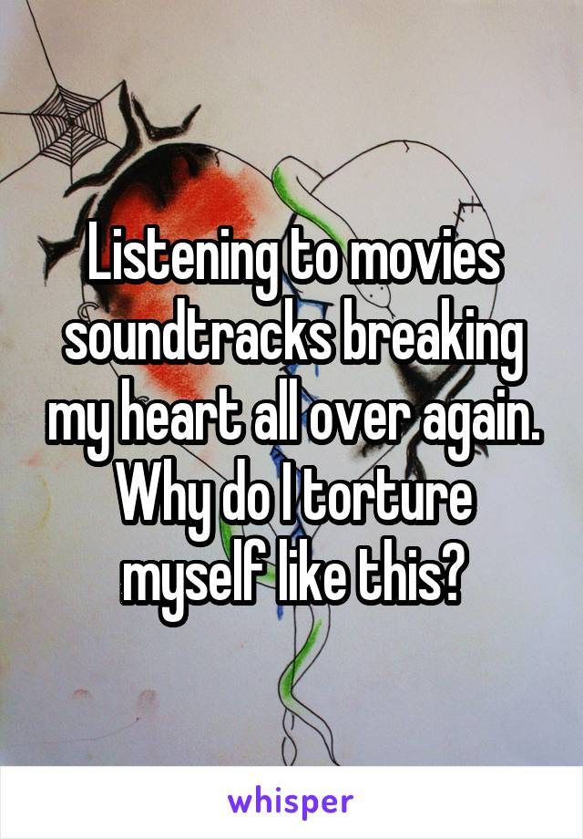 Listening to movies soundtracks breaking my heart all over again. Why do I torture myself like this?