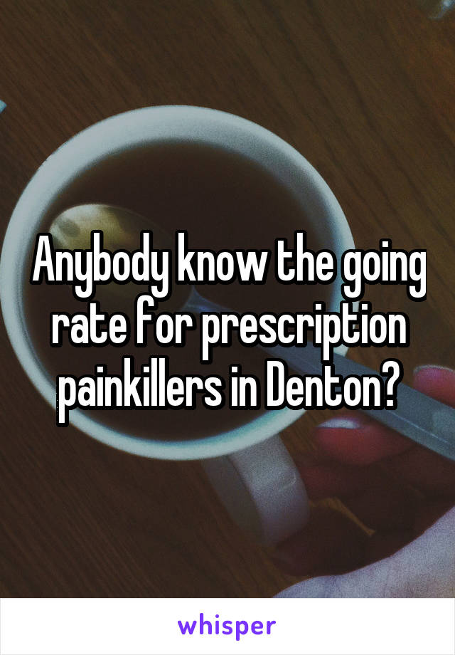 Anybody know the going rate for prescription painkillers in Denton?