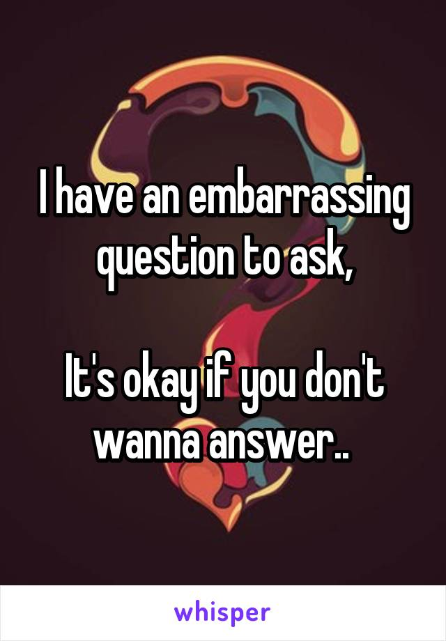 I have an embarrassing question to ask,  It's okay if you don't wanna answer..