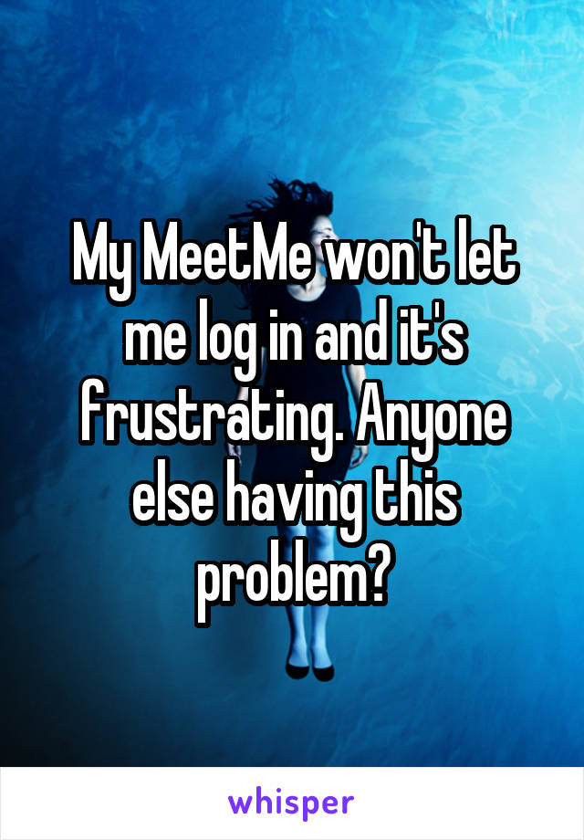 My MeetMe won't let me log in and it's frustrating. Anyone else having this problem?