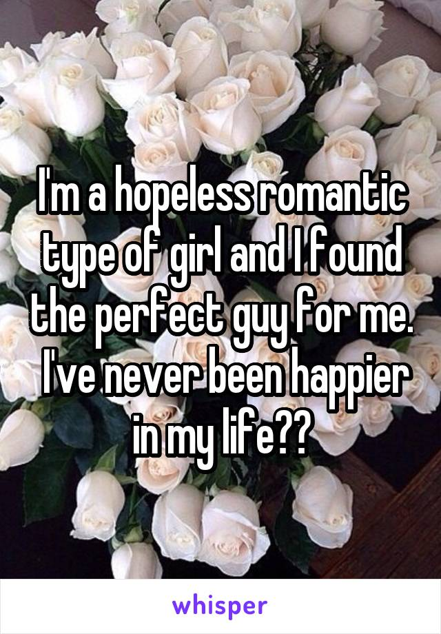 I'm a hopeless romantic type of girl and I found the perfect guy for me.  I've never been happier in my life❤❤