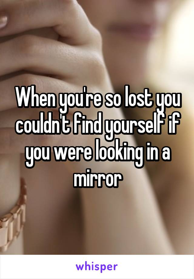 When you're so lost you couldn't find yourself if you were looking in a mirror