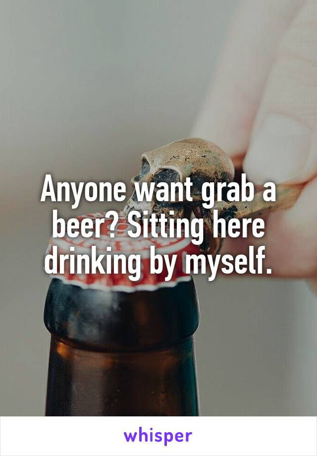 Anyone want grab a beer? Sitting here drinking by myself.