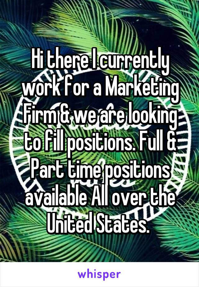 Hi there I currently work for a Marketing Firm & we are looking to fill positions. Full & Part time positions available All over the United States.