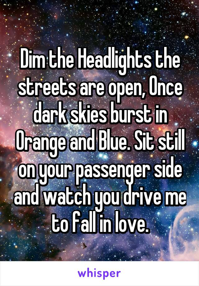 Dim the Headlights the streets are open, Once dark skies burst in Orange and Blue. Sit still on your passenger side and watch you drive me to fall in love.