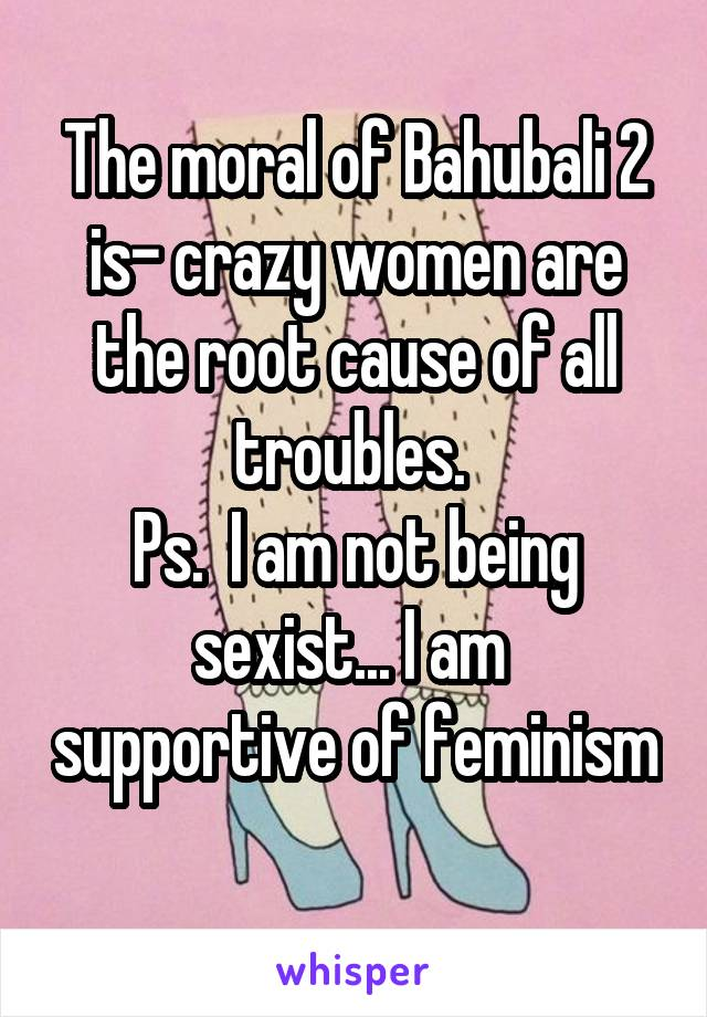 The moral of Bahubali 2 is- crazy women are the root cause of all troubles.  Ps.  I am not being sexist... I am  supportive of feminism