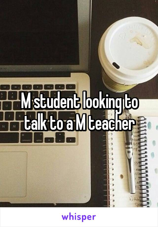 M student looking to talk to a M teacher