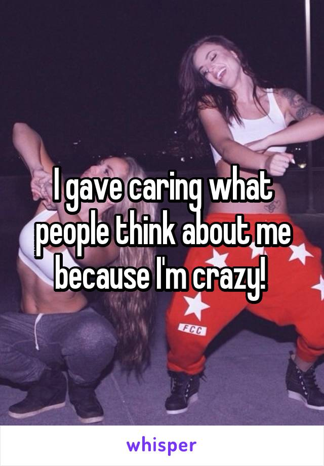 I gave caring what people think about me because I'm crazy!