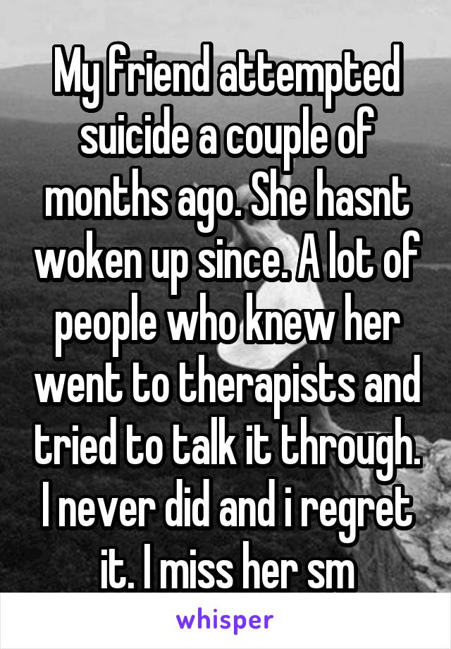 My friend attempted suicide a couple of months ago. She hasnt woken up since. A lot of people who knew her went to therapists and tried to talk it through. I never did and i regret it. I miss her sm