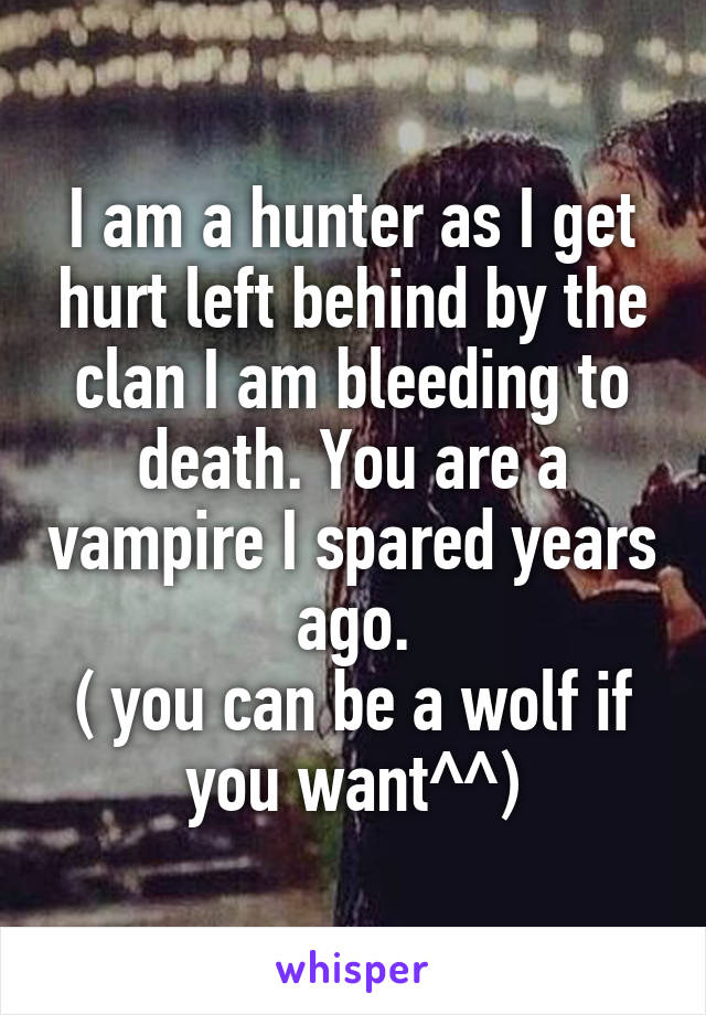 I am a hunter as I get hurt left behind by the clan I am bleeding to death. You are a vampire I spared years ago. ( you can be a wolf if you want^^)