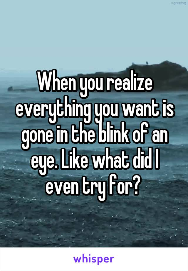 When you realize everything you want is gone in the blink of an eye. Like what did I even try for?