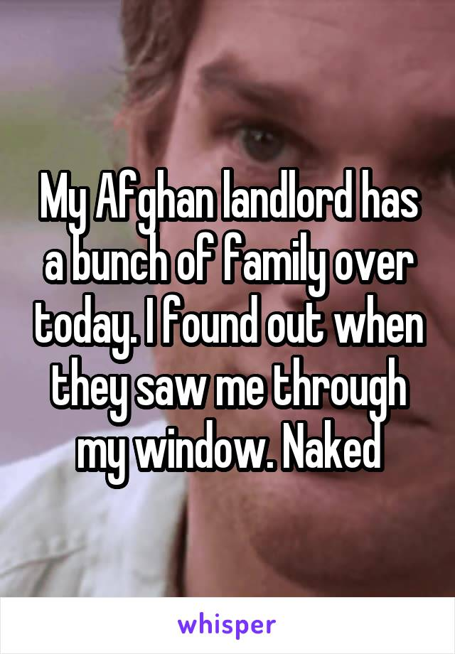 My Afghan landlord has a bunch of family over today. I found out when they saw me through my window. Naked