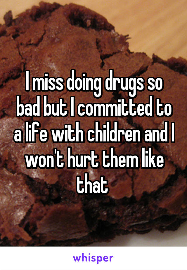 I miss doing drugs so bad but I committed to a life with children and I won't hurt them like that