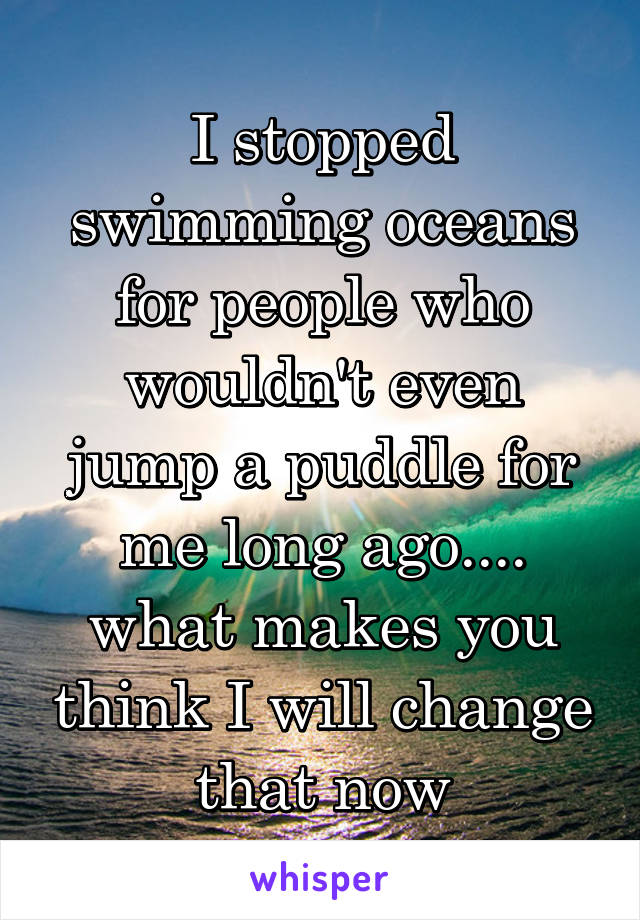 I stopped swimming oceans for people who wouldn't even jump a puddle for me long ago.... what makes you think I will change that now